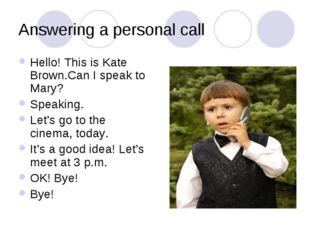 Answering a personal call Hello! This is Kate Brown.Can I speak to Mary? Spea