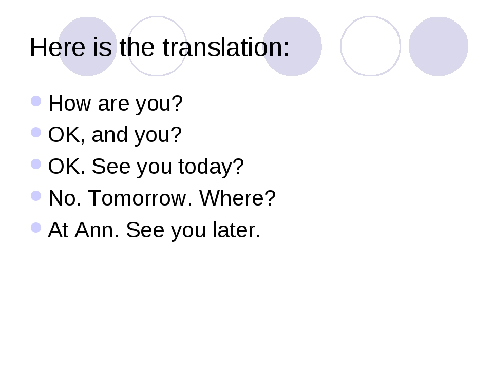 Here is the translation: How are you? OK, and you? OK. See you today? No. Tom...
