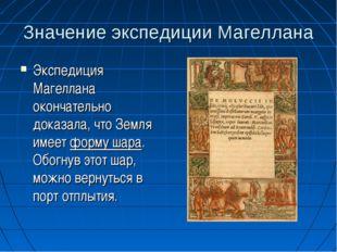 Значение экспедиции Магеллана Экспедиция Магеллана окончательно доказала, что