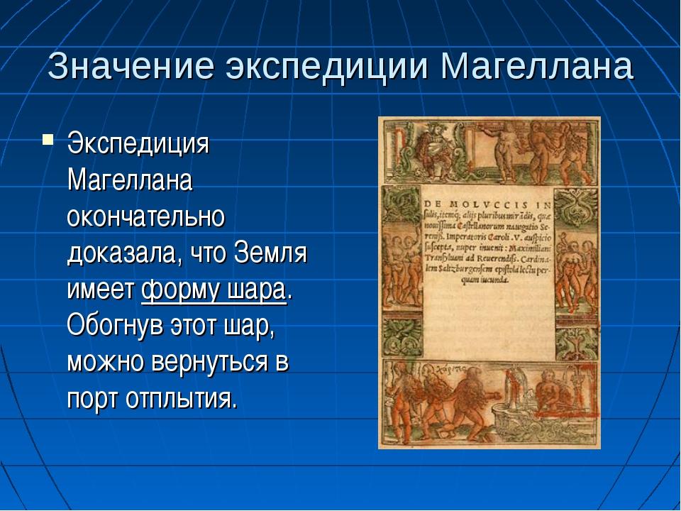 Значение экспедиции Магеллана Экспедиция Магеллана окончательно доказала, что...