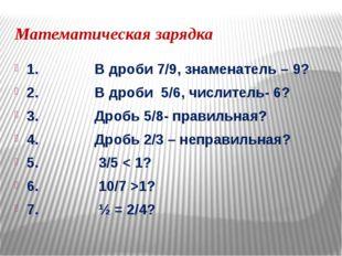 Математическая зарядка 1. В дроби 7/9, знаменатель – 9? 2. В дроби 5/6, числи