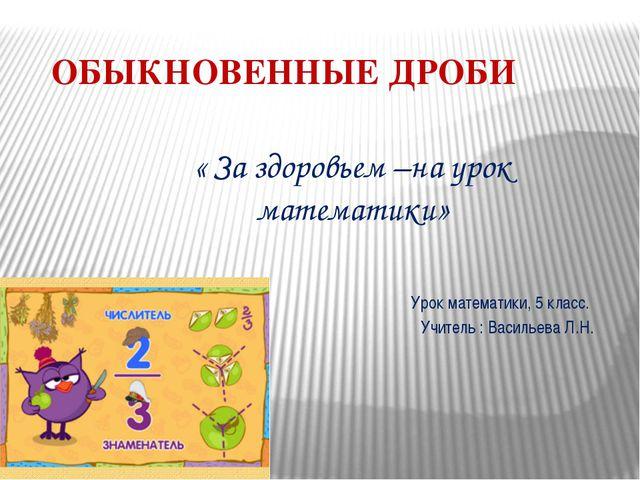 ОБЫКНОВЕННЫЕ ДРОБИ « За здоровьем –на урок математики» Урок математики, 5 кла...