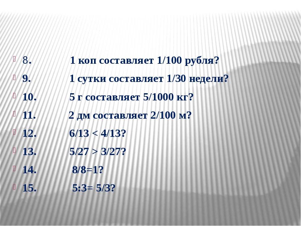 8. 1 коп составляет 1/100 рубля? 9. 1 сутки составляет 1/30 недели? 10. 5 г...