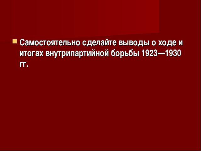 Самостоятельно сделайте выводы о ходе и итогах внутрипартийной борьбы 1923—19...