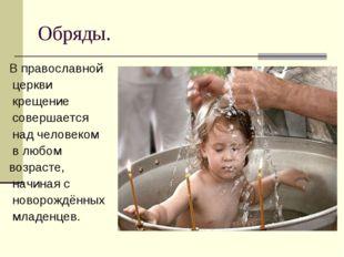 Обряды. В православной церкви крещение совершается над человеком в любом возр