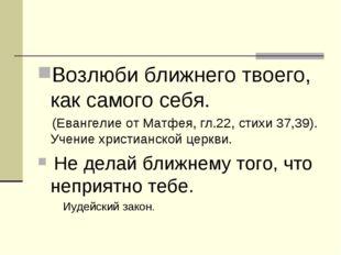 Возлюби ближнего твоего, как самого себя. (Евангелие от Матфея, гл.22, стихи