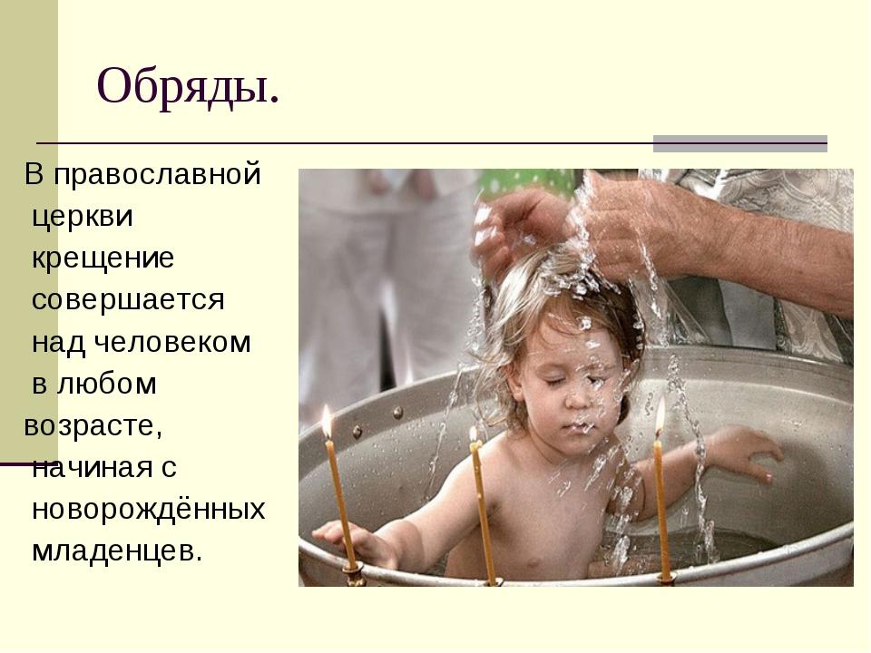 Обряды. В православной церкви крещение совершается над человеком в любом возр...