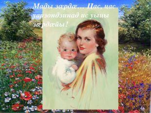 Мады зӕрдӕ… Цас, цас уарзондзинад ис уыцы зӕрдӕйы!