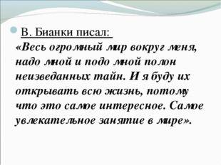 В. Бианки писал: «Весь огромный мир вокруг меня, надо мной и подо мной полон