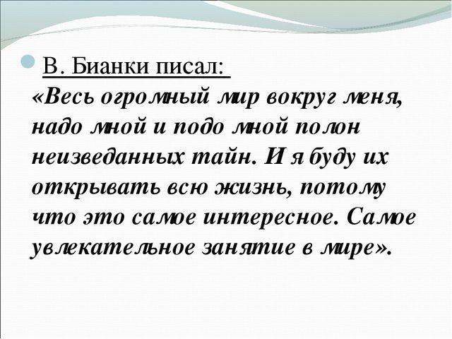 В. Бианки писал: «Весь огромный мир вокруг меня, надо мной и подо мной полон...