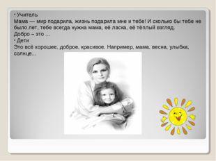 Учитель Мама — мир подарила, жизнь подарила мне и тебе! И сколько бы тебе не