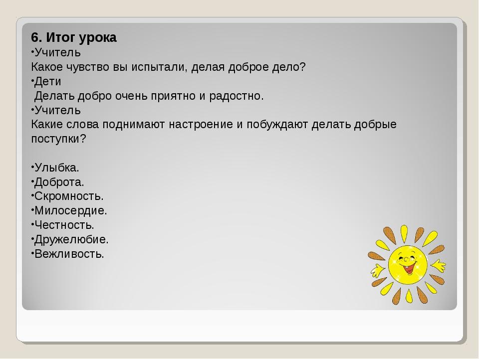 6. Итог урока Учитель Какое чувство вы испытали, делая доброе дело? Дети Дела...