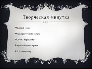 Творческая минутка Зимний этюд; Как приготовить омлет; Сборы на рыбалку; Моё
