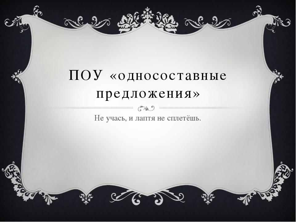ПОУ «односоставные предложения» Не учась, и лаптя не сплетёшь.