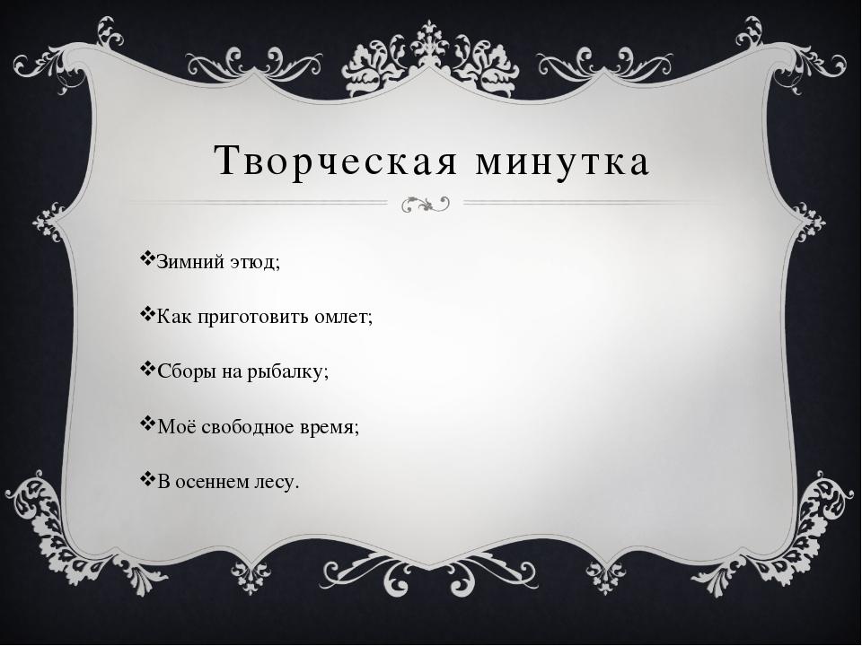 Творческая минутка Зимний этюд; Как приготовить омлет; Сборы на рыбалку; Моё...
