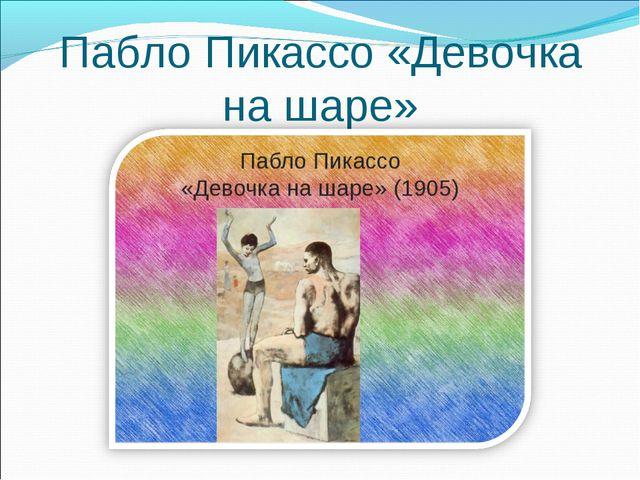 Пабло Пикассо «Девочка на шаре»