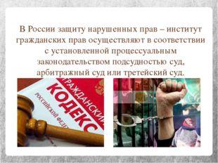 В России защиту нарушенных прав – институт гражданских прав осуществляют в со