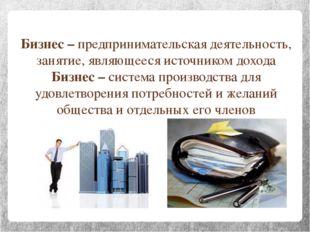 Бизнес – предпринимательская деятельность, занятие, являющееся источником дох