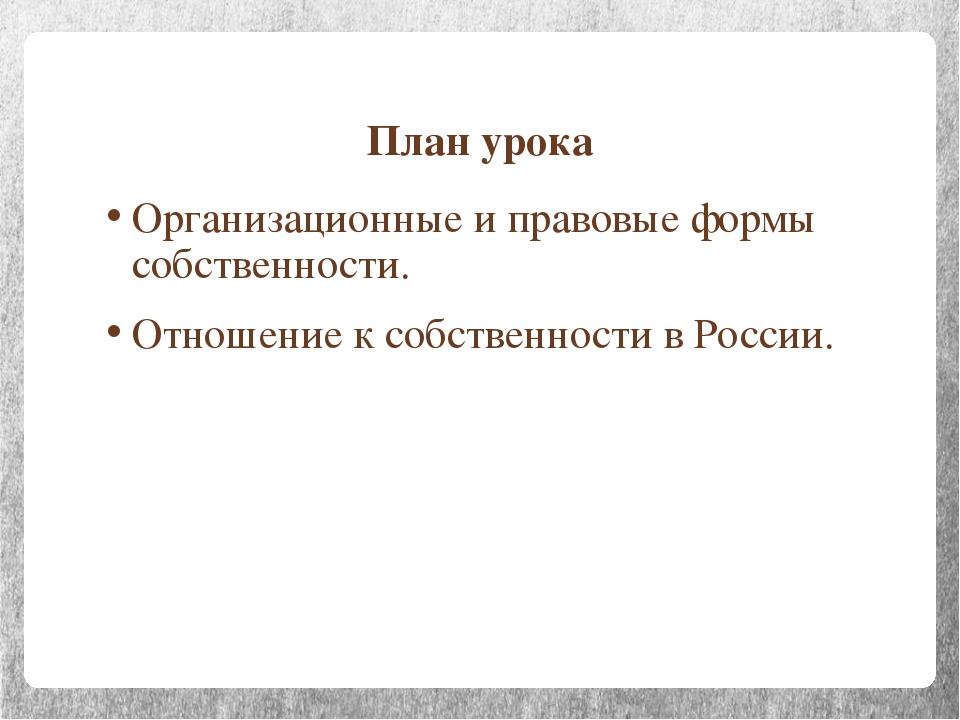 План урока Организационные и правовые формы собственности. Отношение к собств...