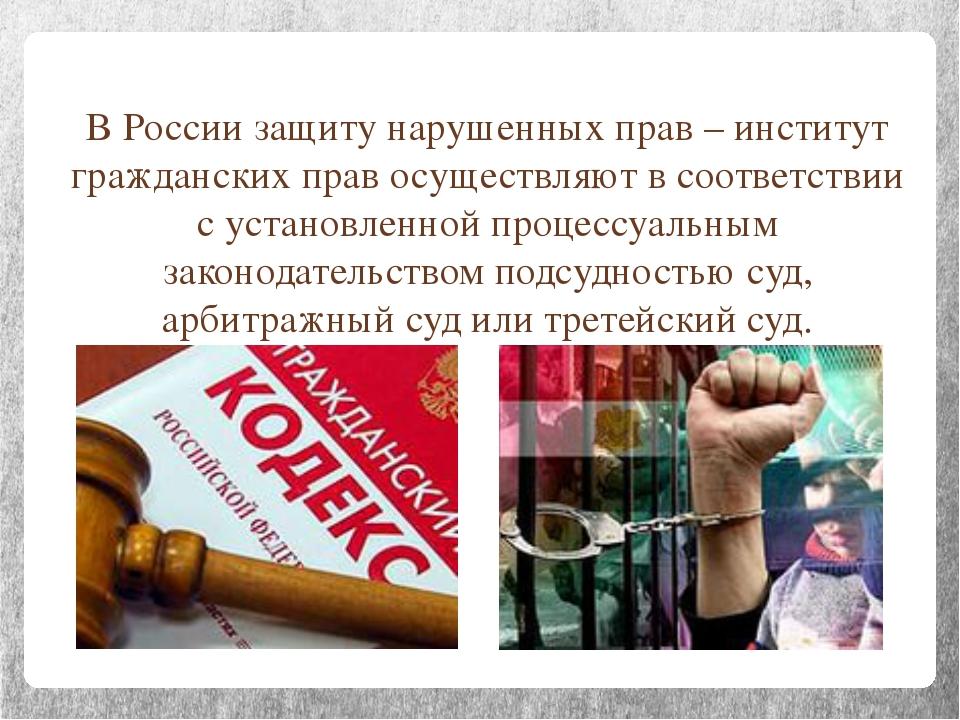 В России защиту нарушенных прав – институт гражданских прав осуществляют в со...