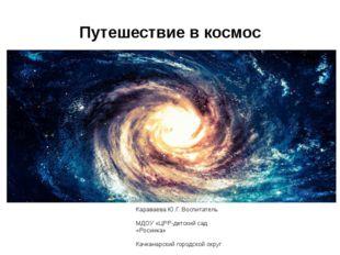 Путешествие в космос Караваева Ю.Г. Воспитатель МДОУ «ЦРР-детский сад «Росинк