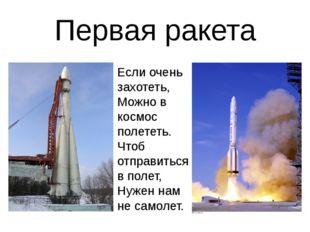 Первая ракета Если очень захотеть, Можно в космос полететь. Чтоб отправиться