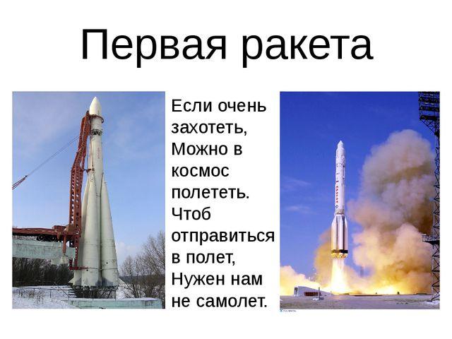 Первая ракета Если очень захотеть, Можно в космос полететь. Чтоб отправиться...