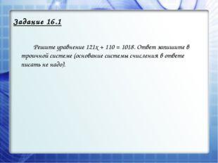 Задание 16.1  Решите уравнение 121х + 110 = 1018. Ответ запишите в троичной
