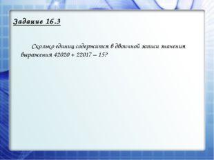 Задание 16.3 Сколько единиц содержится в двоичной записи значения выражения
