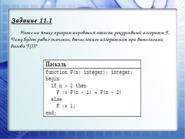 Задание 11.1 Ниже на языке программирования записан рекурсивный алгоритм F....