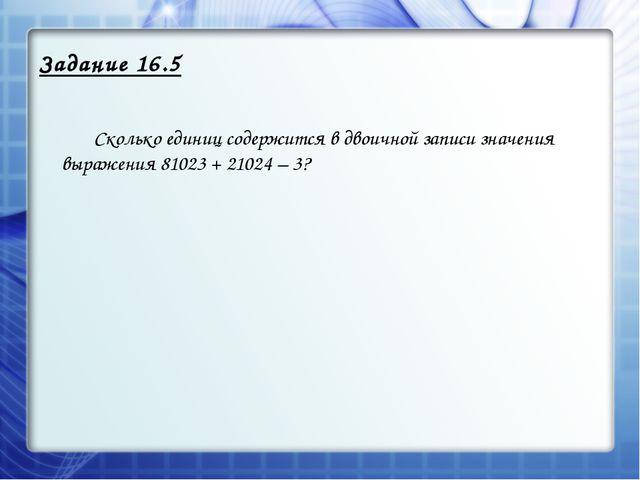 Задание 16.5 Сколько единиц содержится в двоичной записи значения выражения...