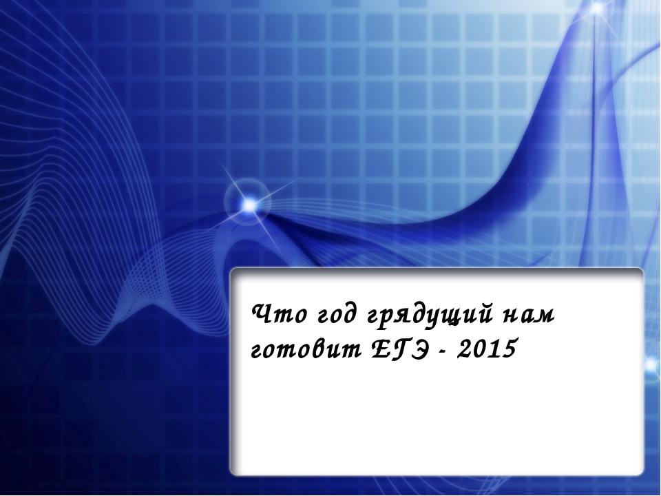 Что год грядущий нам готовит ЕГЭ - 2015