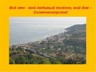 Всё это - мой любимый посёлок, мой дом –Солнечногорское!