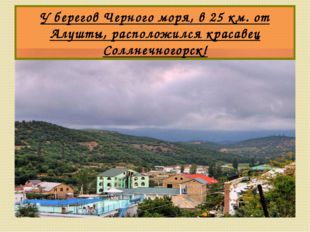 У берегов Черного моря, в 25 км. от Алушты, расположился красавец Соллнечного