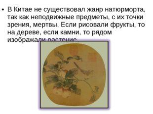 В Китае не существовал жанр натюрморта, так как неподвижные предметы, с их то