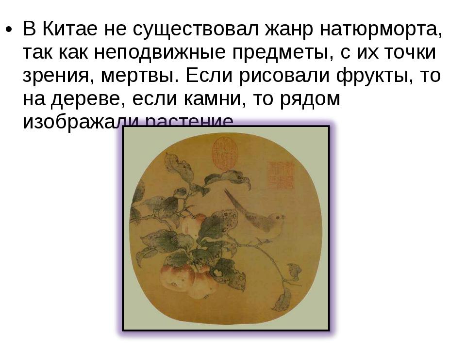 В Китае не существовал жанр натюрморта, так как неподвижные предметы, с их то...
