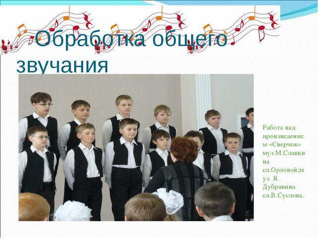 Обработка общего звучания Работа над произведением «Сверчок» муз.М.Славкина...