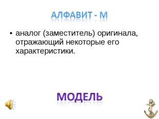 аналог (заместитель) оригинала, отражающий некоторые его характеристики.