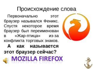 Происхождение слова Первоначально этот браузер назывался Феникс. Спустя некот