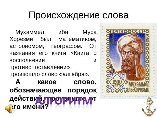 Происхождение слова Мухаммед ибн Муса Хорезми был математиком, астрономом, ге...