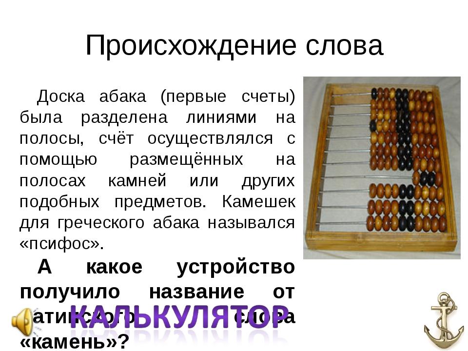 Происхождение слова Доска абака (первые счеты) была разделена линиями на поло...