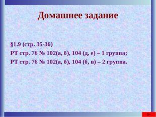 Домашнее задание §1.9 (стр. 35-36) РТ стр. 76 № 102(а, б), 104 (д, е) – 1 гру