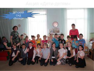 ДЕТСКИЙ САД «Восход» Акция «Дети-детям»