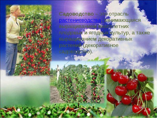 Садоводство– это отрасльрастениеводства, занимающаяся выращиванием многолет...