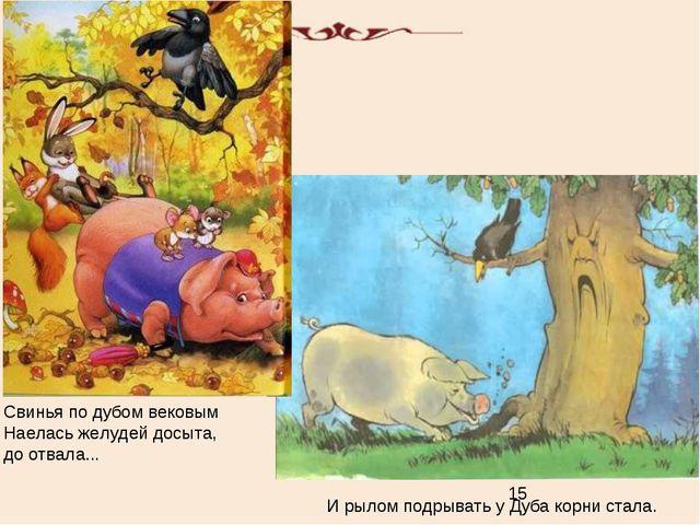 Свинья по дубом вековым Наелась желудей досыта, до отвала... И рылом подрыват...