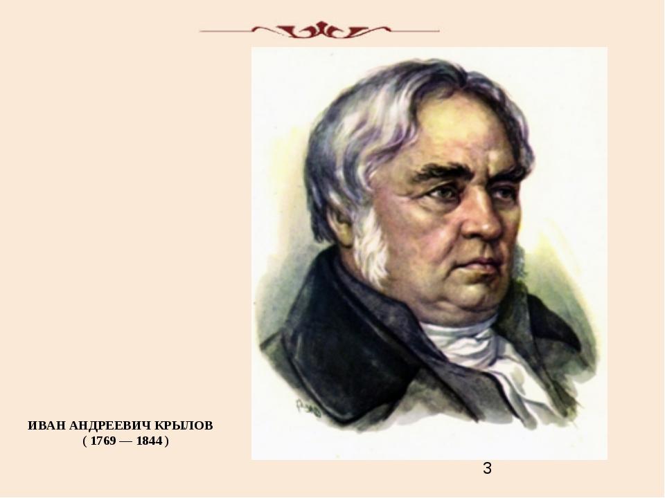 ИВАН АНДРЕЕВИЧ КРЫЛОВ ( 1769 — 1844 )