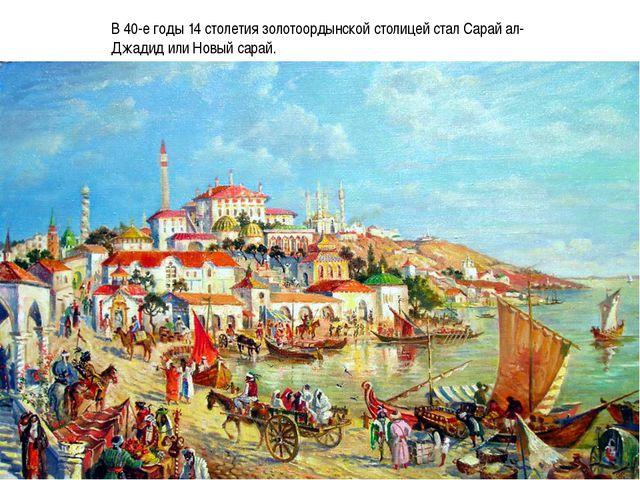 В 40-е годы 14 столетия золотоордынской столицей стал Сарай ал-Джадид или Нов...