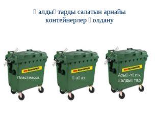 Қалдықтарды салатын арнайы контейнерлер қолдану