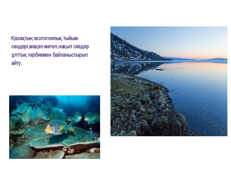 Қазақтың экологиялық тыйым сөздері,мақал-мәтел,нақыл сөздер ұлттық тәрбиемен...