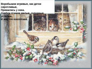 Воробышки игривые, как детки сиротливые, Прижались у окна. Озябли пташки мал